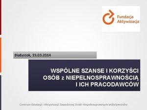 Biaystok 19 03 2014 WSPLNE SZANSE I KORZYCI