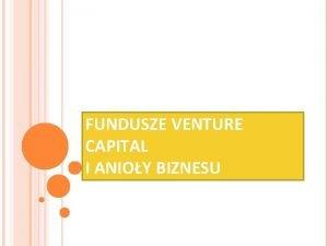 FUNDUSZE VENTURE CAPITAL I ANIOY BIZNESU Pojcie Venture