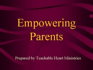 Empowering Parents Prepared by Teachable Heart Ministries Empowering