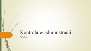 Kontrola w administracji Julita Sroka Pojcie kontroli Kontrola
