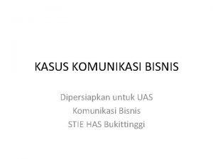 KASUS KOMUNIKASI BISNIS Dipersiapkan untuk UAS Komunikasi Bisnis
