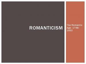 ROMANTICISM The Romantic Age 17981832 THE ROMANTIC AGE