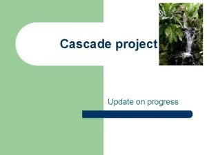 Cascade project Update on progress Project aims To