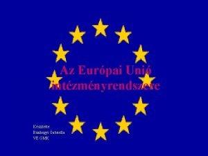 Az Eurpai Uni intzmnyrendszere Ksztette Bnhegyi Gabriella VE