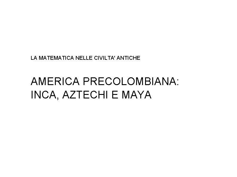 LA MATEMATICA NELLE CIVILTA ANTICHE AMERICA PRECOLOMBIANA INCA