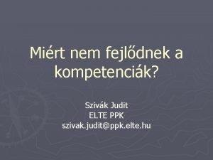 Mirt nem fejldnek a kompetencik Szivk Judit ELTE