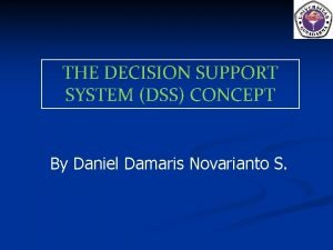 THE DECISION SUPPORT SYSTEM DSS CONCEPT By Daniel
