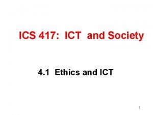 ICS 417 ICT and Society 4 1 Ethics