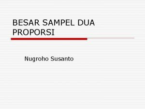 BESAR SAMPEL DUA PROPORSI Nugroho Susanto Pendahuluan o