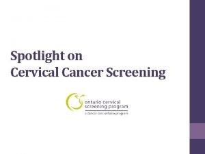 Spotlight on Cervical Cancer Screening Cervical Cancer Screening
