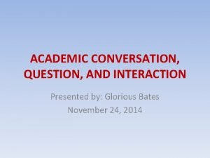 ACADEMIC CONVERSATION QUESTION AND INTERACTION Presented by Glorious