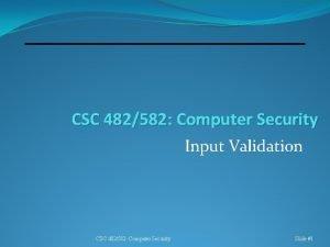 CSC 482582 Computer Security Input Validation CSC 482582
