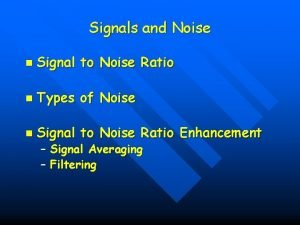 Signals and Noise n Signal to Noise Ratio
