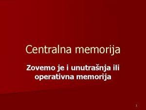 Centralna memorija Zovemo je i unutranja ili operativna