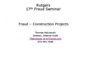 Rutgers 17 th Fraud Seminar Fraud Construction Projects
