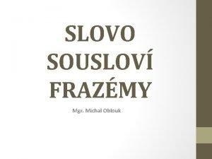SLOVO SOUSLOV FRAZMY Mgr Michal Oblouk SLOVO skupina