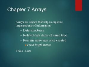 Chapter 7 Arrays are objects that help us