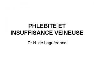 PHLEBITE ET INSUFFISANCE VEINEUSE Dr N de Lagurenne