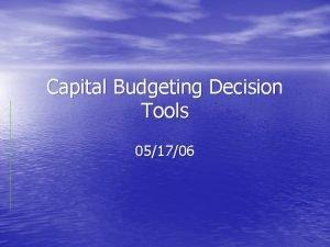 Capital Budgeting Decision Tools 051706 Introduction Capital Budgeting