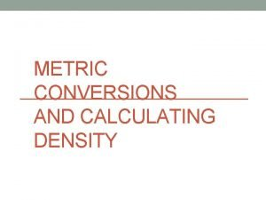 METRIC CONVERSIONS AND CALCULATING DENSITY Metric Base Units