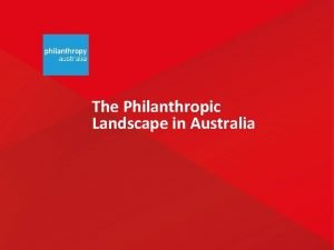 The Philanthropic Landscape in Australia Philanthropy in Australia