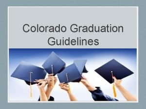 Colorado Graduation Guidelines Introduction Colorado is the last