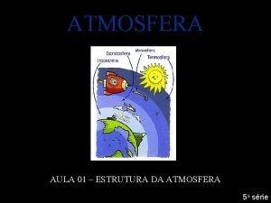 ATMOSFERA AULA 01 ESTRUTURA DA ATMOSFERA 5 a