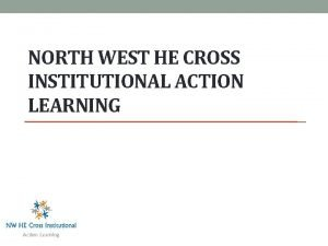 NORTH WEST HE CROSS INSTITUTIONAL ACTION LEARNING Welcome