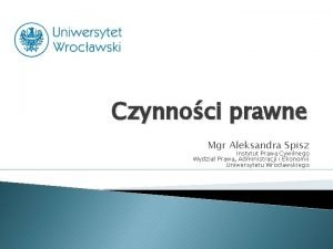 Czynnoci prawne Mgr Aleksandra Spisz Instytut Prawa Cywilnego