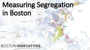 Measuring Segregation in Boston Measures of segregation Racial