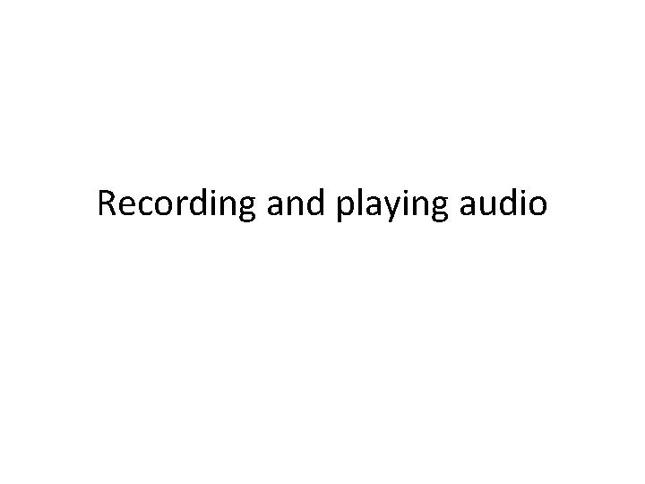 Recording and playing audio For playing audio Play