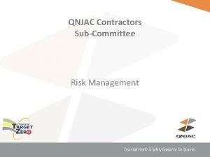 QNJAC Contractors SubCommittee Risk Management Why do we