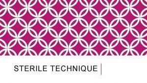 STERILE TECHNIQUE STERILE TECHNIQUE What does sterile mean