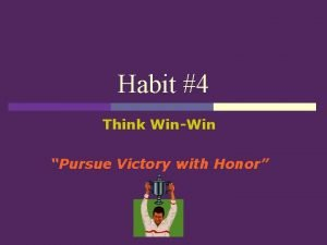 Habit 4 Think WinWin Pursue Victory with Honor