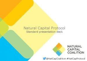 Natural Capital Protocol Standard presentation deck Nat Cap