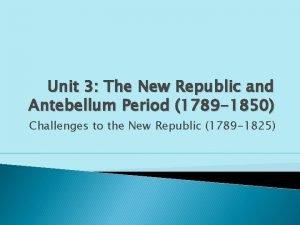 Unit 3 The New Republic and Antebellum Period