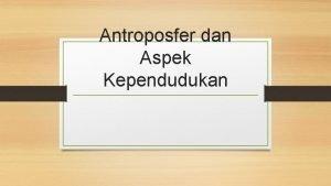 Antroposfer dan Aspek Kependudukan Pengertian Antroposfer berasal dari