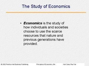 The Study of Economics Economics is the study