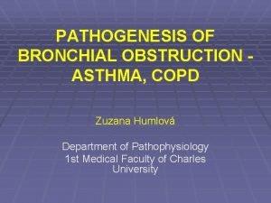 PATHOGENESIS OF BRONCHIAL OBSTRUCTION ASTHMA COPD Zuzana Humlov