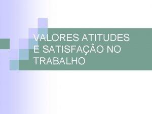 VALORES ATITUDES E SATISFAO NO TRABALHO INTRODUO n