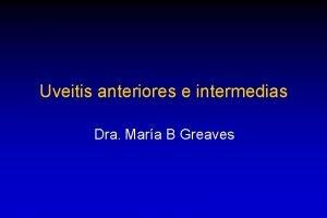 Uveitis anteriores e intermedias Dra Mara B Greaves