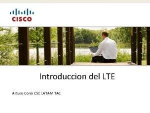 Introduccion del LTE Arturo Coria CSE LATAM TAC