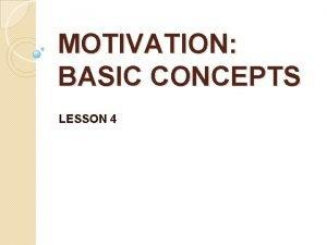 MOTIVATION BASIC CONCEPTS LESSON 4 MOTIVATION The processes