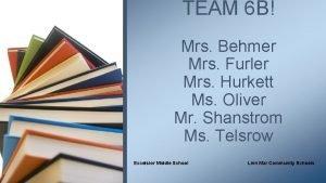 TEAM 6 B Mrs Behmer Mrs Furler Mrs