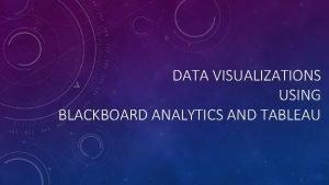 DATA VISUALIZATIONS USING BLACKBOARD ANALYTICS AND TABLEAU PRESENTERS