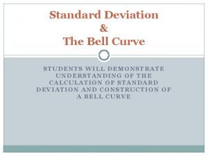Standard Deviation The Bell Curve STUDENTS WILL DEMONSTRATE
