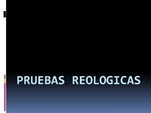 PRUEBAS REOLOGICAS PRUEBAS REOLOGICAS PROPIEDADES DE FLUJO Los