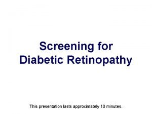 Screening for Diabetic Retinopathy This presentation lasts approximately