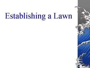 Establishing a Lawn Establishing a Lawn Lawns are