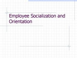 Employee Socialization and Orientation Organizational Socialization How employees
